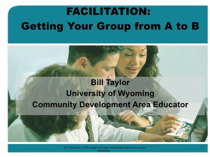 FACILITATION:  Getting Your Group from A to B Bill Taylor University of Wyoming Community Development Area Educator
