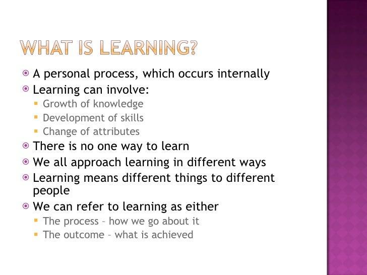 <ul><li>A personal process, which occurs internally </li></ul><ul><li>Learning can involve: </li></ul><ul><ul><li>Growth o...