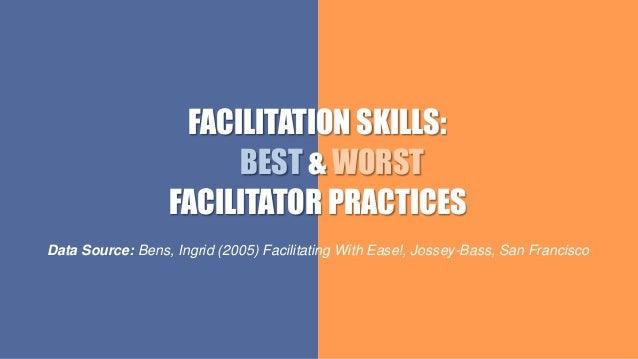 FACILITATION SKILLS: BEST & WORST FACILITATOR PRACTICES Data Source: Bens, Ingrid (2005) Facilitating With Ease!, Jossey-B...