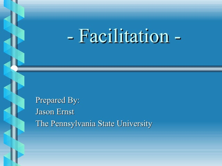 - Facilitation - Prepared By: Jason Ernst The Pennsylvania State University