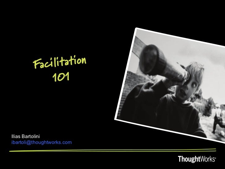 Fa cilitation              101Ilias Bartoliniibartoli@thoughtworks.com