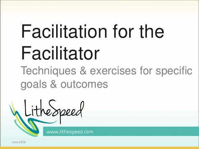 Facilitation for the Facilitator Techniques & exercises for specific goals & outcomes June 2016