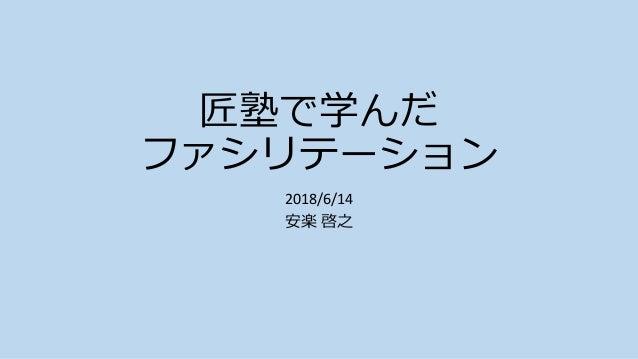 匠塾で学んだ ファシリテーション 2018/6/14 安楽 啓之