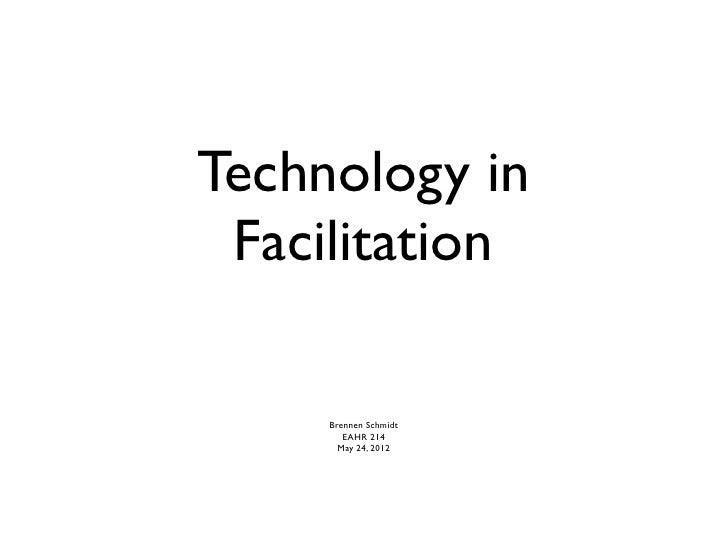 Technology in Facilitation     Brennen Schmidt        EAHR 214       May 24, 2012