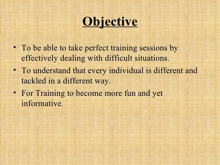 Objective <ul><li>To be able to take perfect training sessions by effectively dealing with difficult situations. </li></ul...
