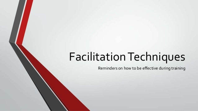 Facilitation Techniques Reminders on how to be effective during training