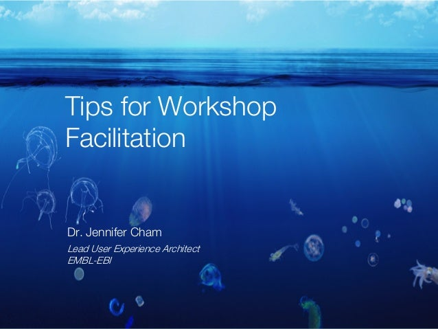 Tips for Workshop Facilitation Dr. Jennifer Cham Lead User Experience Architect EMBL-EBI