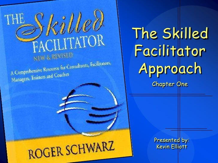 The SkilledFacilitator Approach  Chapter One   Presented by:    Kevin Elliott