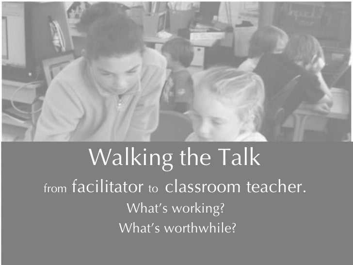 Walking the Talk  from  facilitator  to  classroom teacher.  What's working?  What's worthwhile? During this workshop we w...