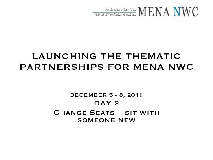 LAUNCHING THE THEMATIC PARTNERSHIPS FOR MENA NWC DECEMBER 5 - 8, 2011 DAY 2 Change Seats – sit with someone new