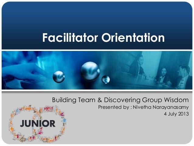 Facilitator Orientation Building Team & Discovering Group Wisdom Presented by : Nivetha Narayanasamy 4 July 2013
