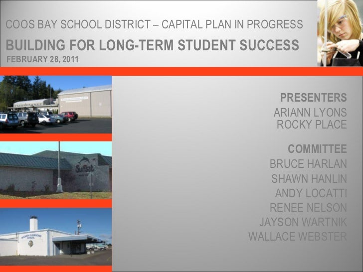 BUILDING FOR LONG-TERM STUDENT SUCCESS COOS BAY SCHOOL DISTRICT – CAPITAL PLAN IN PROGRESS PRESENTERS ARIANN LYONS ROCKY P...