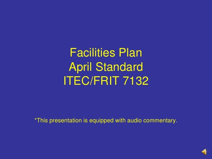 Facilities PlanApril StandardITEC/FRIT 7132<br />*This presentation is equipped with audio commentary.<br />