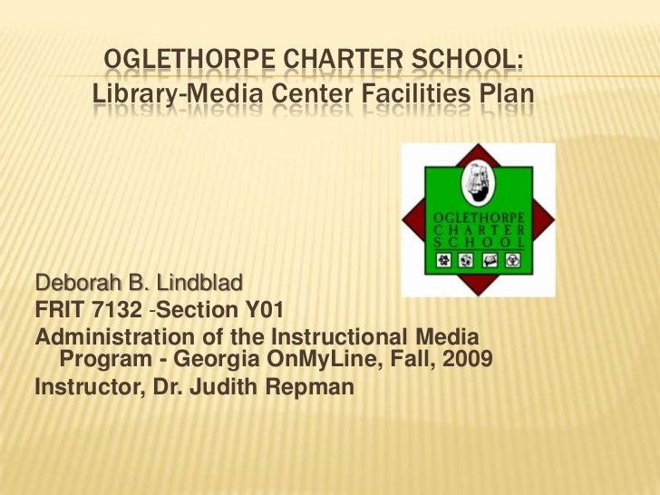 OGLETHORPE CHARTER SCHOOL:     Library-Media Center Facilities PlanDeborah B. LindbladFRIT 7132 -Section Y01Administration...