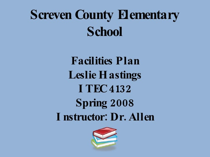 Screven County Elementary School Facilities Plan Leslie Hastings ITEC 4132 Spring 2008 Instructor: Dr. Allen