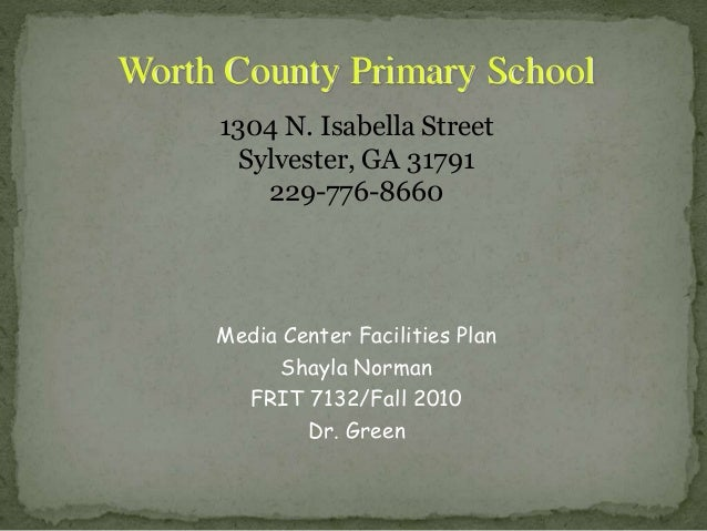 Media Center Facilities Plan Shayla Norman FRIT 7132/Fall 2010 Dr. Green Worth County Primary School 1304 N. Isabella Stre...