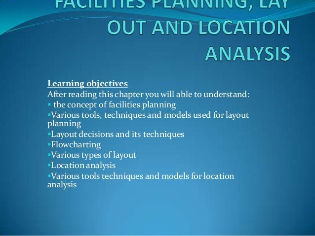 Learning objectives After reading this chapter you will able to understand:  the concept of facilities planning Various ...