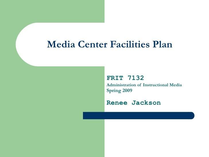 Media Center Facilities Plan FRIT 7132 Administration of Instructional Media Spring 2009 Renee Jackson