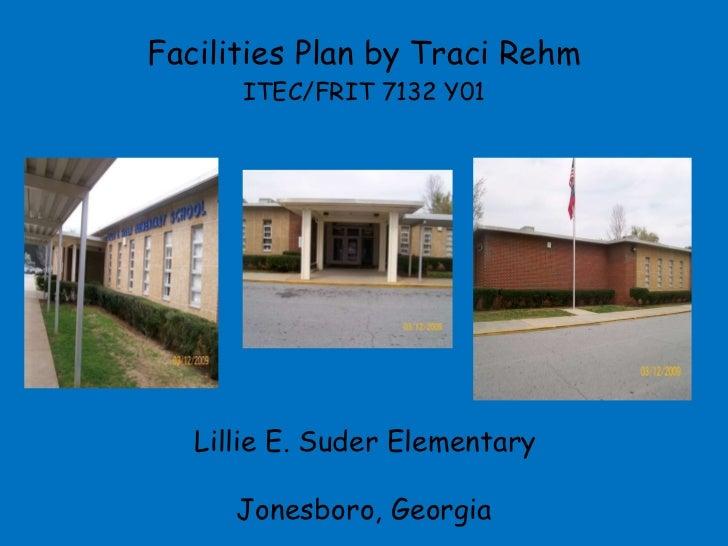 Facilities Plan by Traci Rehm ITEC/FRIT 7132 Y01 Lillie E. Suder Elementary  Jonesboro, Georgia