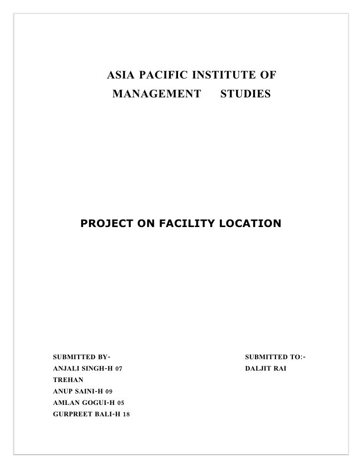 ASIA PACIFIC INSTITUTE OF                 MANAGEMENT   STUDIES           PROJECT ON FACILITY LOCATION     SUBMITTED BY-   ...