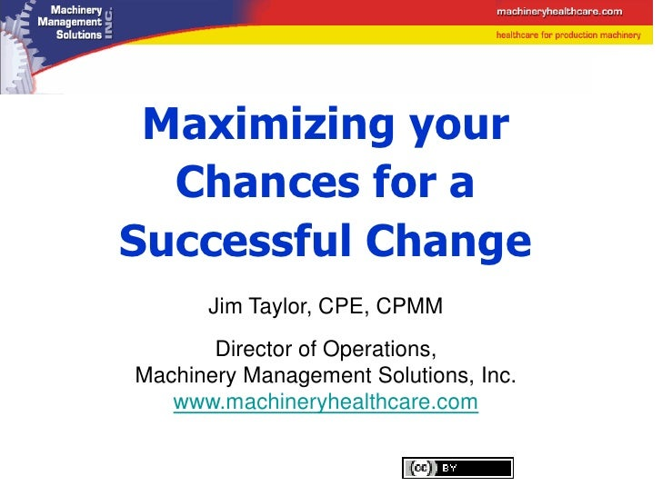 Maximizing your   Chances for a Successful Change       Jim Taylor, CPE, CPMM        Director of Operations, Machinery Man...