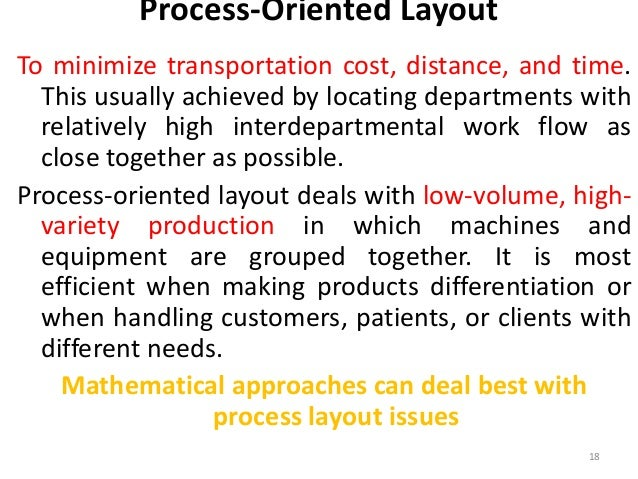 Process-Oriented Layout  To minimize transportation cost, distance, and time.  This usually achieved by locating departmen...