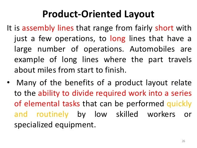 Product-Oriented Layout  It is assembly lines that range from fairly short with  just a few operations, to long lines that...