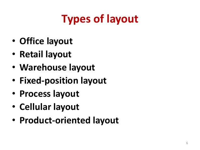 Types of layout  • Office layout  • Retail layout  • Warehouse layout  • Fixed-position layout  • Process layout  • Cellul...