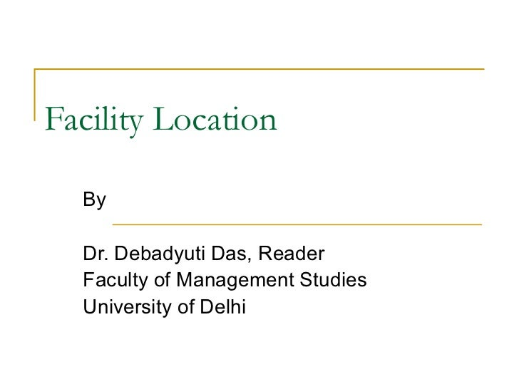 Facility Location By  Dr. Debadyuti Das, Reader Faculty of Management Studies University of Delhi