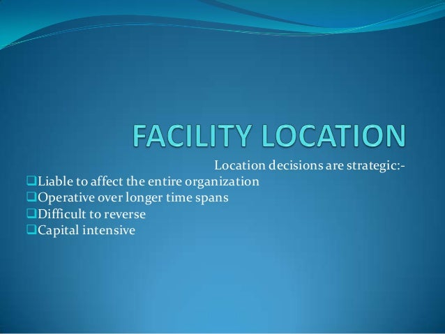 Location decisions are strategic:- Liable to affect the entire organization Operative over longer time spans Difficult ...