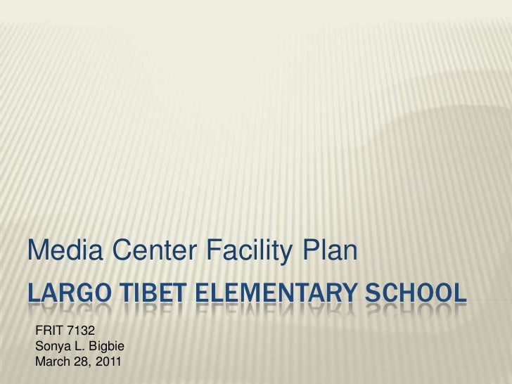 Largo Tibet Elementary School<br />Media Center Facility Plan<br />FRIT 7132<br />Sonya L. Bigbie<br />March 28, 2011<br />