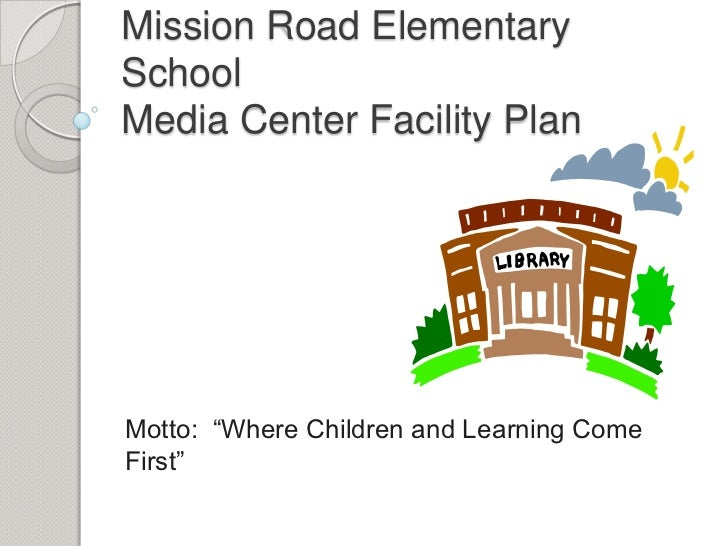 "Mission Road ElementarySchoolMedia Center Facility PlanMotto: ""Where Children and Learning ComeFirst"""