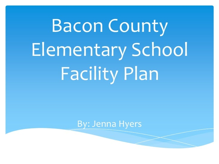 Bacon CountyElementary School    Facility Plan     By: Jenna Hyers