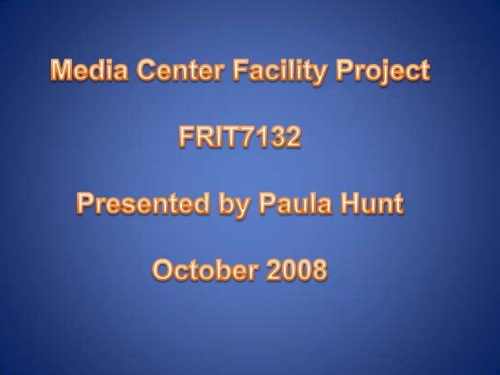 Media Center Facility Project<br />FRIT7132<br />Presented by Paula Hunt<br />October 2008<br />