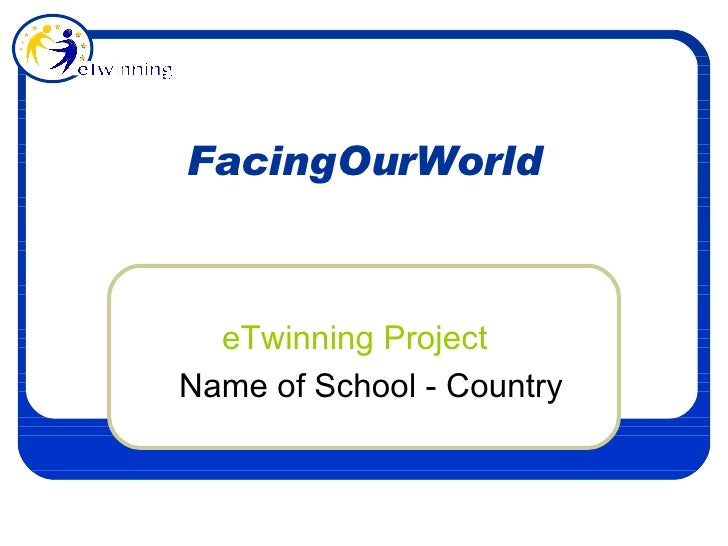 FacingOurWorld eTwinning Project Name of School - Country