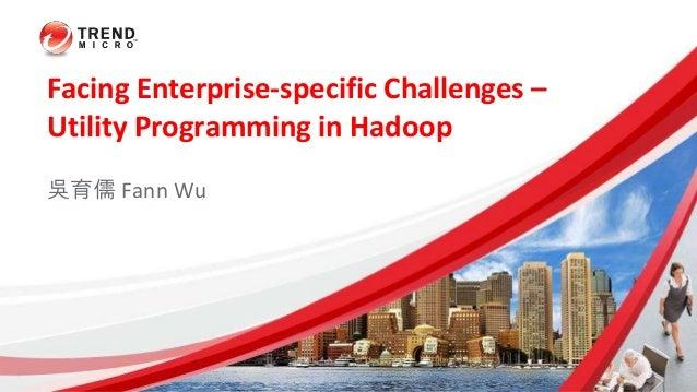 Facing Enterprise-specific Challenges – Utility Programming in Hadoop 吳育儒 Fann Wu