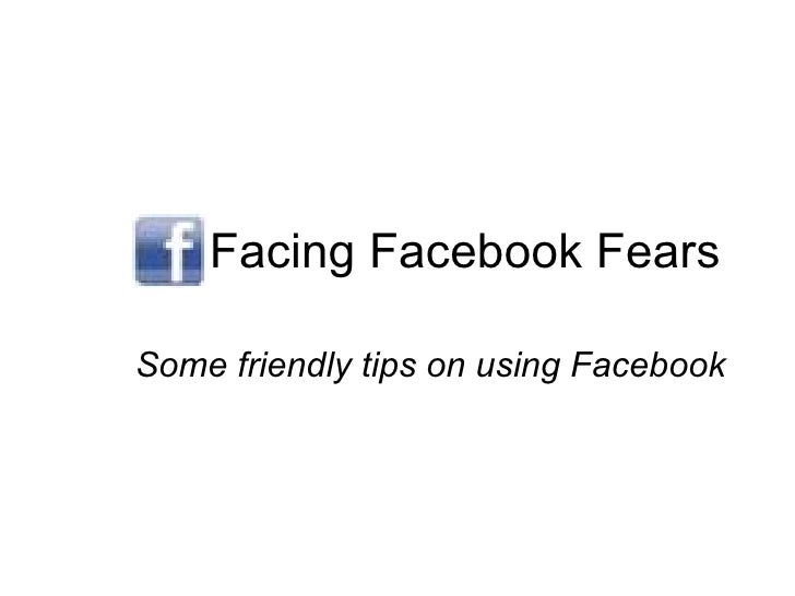 Facing Facebook Fears Some friendly tips on using Facebook