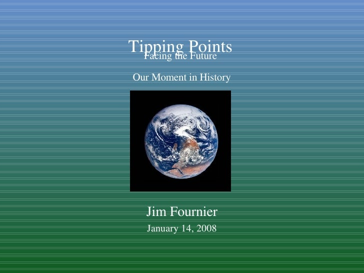 Facing the Future  Our Moment in History Jim Fournier January 14, 2008 Tipping Points