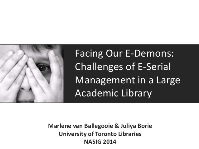 Facing Our E-Demons: Challenges of E-Serial Management in a Large Academic Library Marlene van Ballegooie & Juliya Borie U...