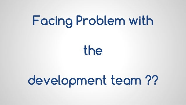 Facing Problem with the development team ??