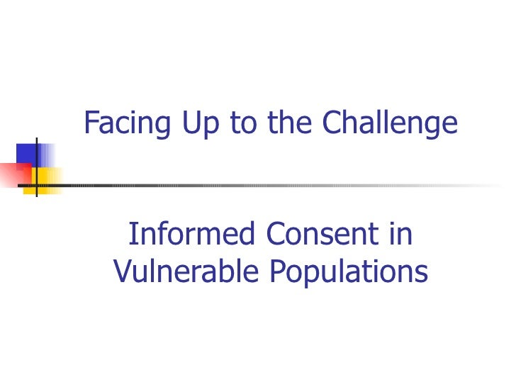 Facing Up to the Challenge Informed Consent in Vulnerable Populations