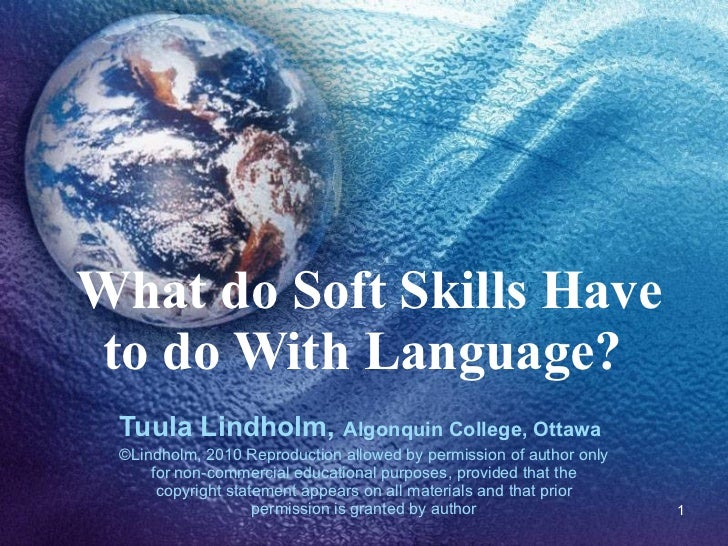 What do Soft Skills Have to do With Language?  Tuula Lindholm,  Algonquin College, Ottawa   ©Lindholm, 2010 Reproduction a...