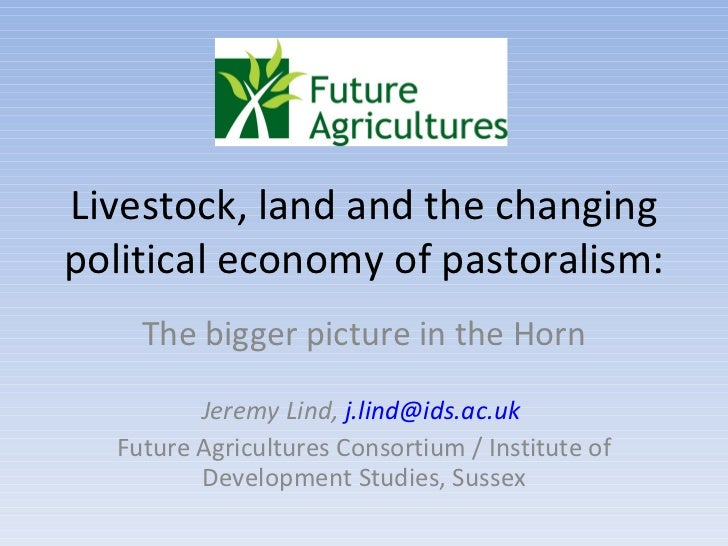 Livestock, land and the changing political economy of pastoralism:  The bigger picture in the Horn Jeremy Lind,  [email_ad...
