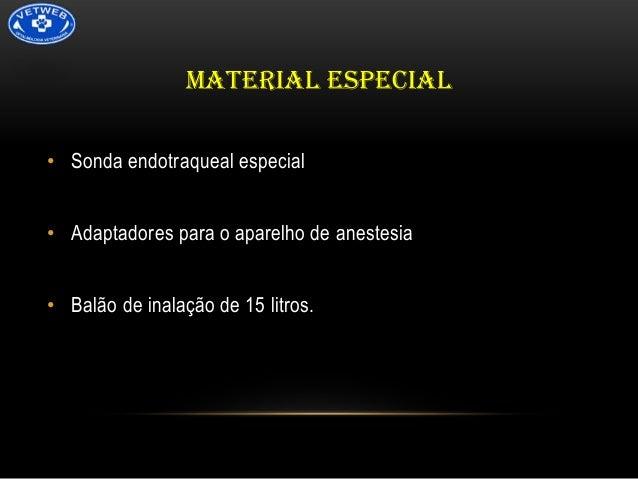 MATERIAL ESPECIAL • Sonda endotraqueal especial  • Adaptadores para o aparelho de anestesia • Balão de inalação de 15 litr...