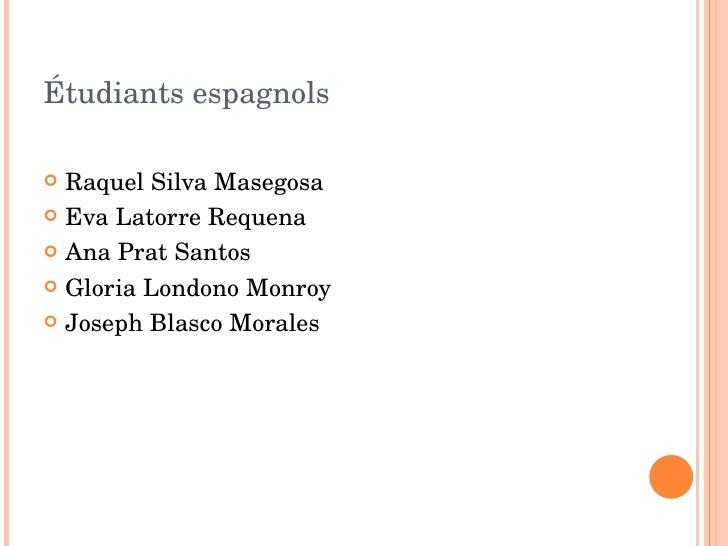 Étudiants espagnols <ul><li>Raquel Silva Masegosa </li></ul><ul><li>Eva Latorre Requena </li></ul><ul><li>Ana Prat Santos ...
