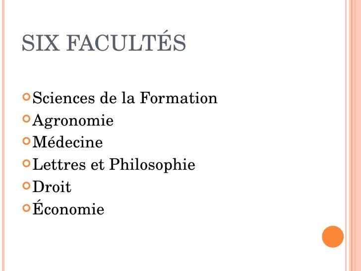 SIX FACULTÉS  <ul><li>Sciences de la Formation   </li></ul><ul><li>Agronomie </li></ul><ul><li>Médecine </li></ul><ul><li>...