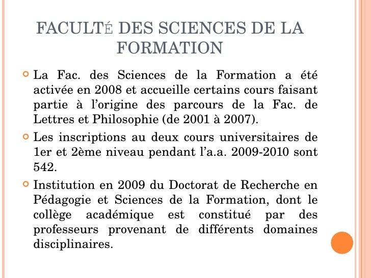 FACULT É  DES SCIENCES DE LA FORMATION <ul><li>La Fac. des Sciences de la Formation a été activée en 2008 et accueille cer...