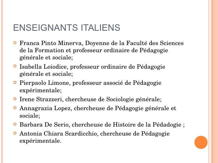 ENSEIGNANTS ITALIENS <ul><li>Franca Pinto Minerva, Doyenne de la Faculté des Sciences de la Formation et professeur ordina...
