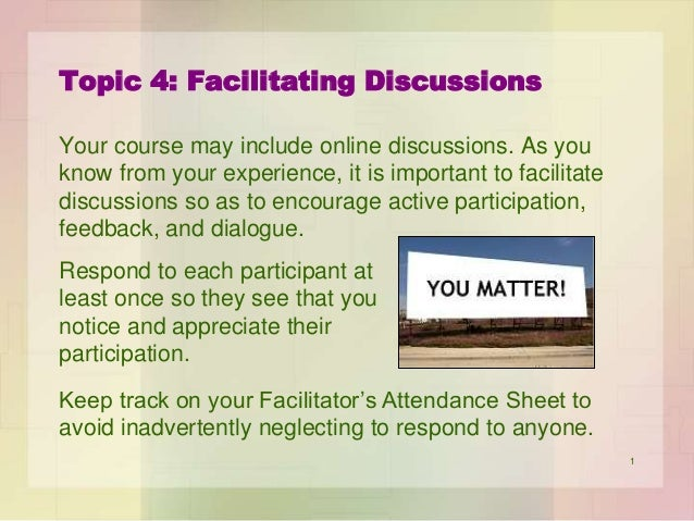 Topic 4: Facilitating Discussions Your course may include online discussions. As you know from your experience, it is impo...