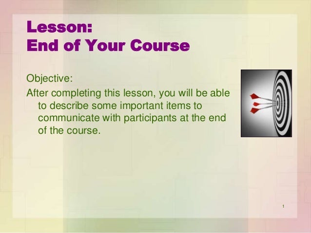 Lesson: End of Your Course Objective: After completing this lesson, you will be able to describe some important items to c...